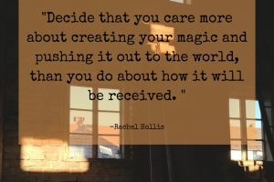 _Decide that you care more about creating your magic and pushing it out to the world, than you do about how it will be received. _ -Rachel Hollis